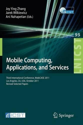 Mobile Computing, Applications, and Services: Third International Conference, MobiCASE 2011, Los Angeles, CA, USA, October 24-27, 2011. Revised Selected Papers - Lecture Notes of the Institute for Computer Sciences, Social Informatics and Telecommunications Engineering 95 (Paperback)