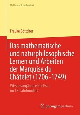 Das Mathematische Und Naturphilosophische Lernen Und Arbeiten Der Marquise Du Ch telet (1706-1749): Wissenszug nge Einer Frau Im 18. Jahrhundert - Mathematik Im Kontext (Paperback)