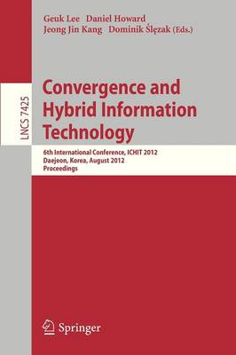 Convergence and Hybrid Information Technology: 6th International Conference, ICHIT 2012, Daejeon, Korea, August 23-25, 2012. Proceedings - Information Systems and Applications, incl. Internet/Web, and HCI 7425 (Paperback)