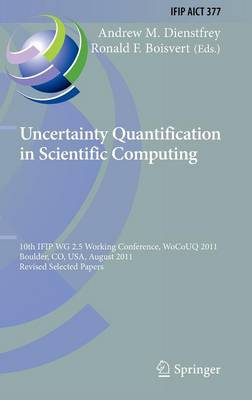 Uncertainty Quantification in Scientific Computing: 10th IFIP WG 2.5 Working Conference, WoCoUQ 2011, Boulder, CO, USA, August 1-4, 2011, Revised Selected Papers - IFIP Advances in Information and Communication Technology 377 (Hardback)