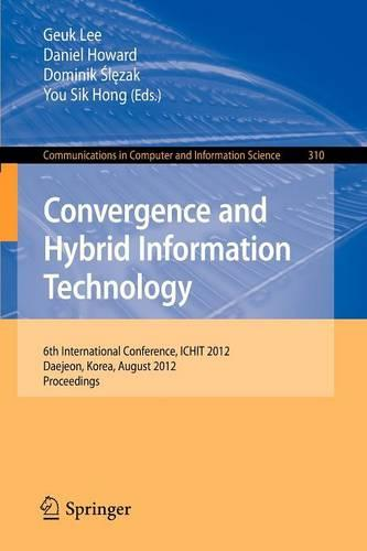 Convergence and Hybrid Information Technology: 6th International Conference, ICHIT 2012, Daejeon, Korea, August 23-25, 2012. Proceedings - Communications in Computer and Information Science 310 (Paperback)
