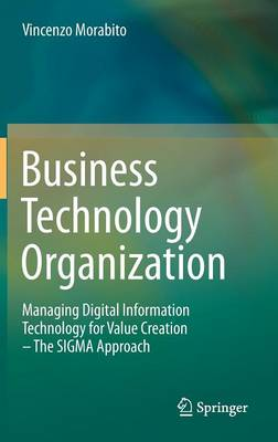 Business Technology Organization: Managing Digital Information Technology for Value Creation - The SIGMA Approach (Hardback)