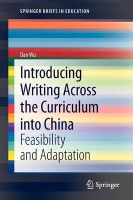 Introducing Writing Across the Curriculum into China: Feasibility and Adaptation - SpringerBriefs in Education (Paperback)