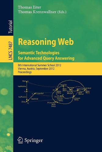 Reasoning Web - Semantic Technologies for Advanced Query Answering: 8th International Summer School 2012, Vienna, Austria, September 3-8, 2012. Proceedings - Information Systems and Applications, incl. Internet/Web, and HCI 7487 (Paperback)