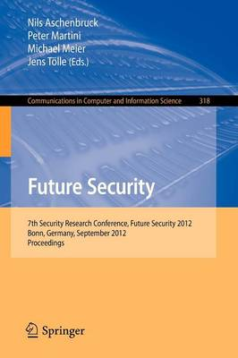 Future Security: 7th Security Research Conference, Future Security 2012, Bonn, Germany, September 4-6, 2012. Proceedings - Communications in Computer and Information Science 318 (Paperback)