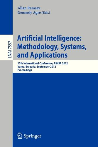 Artificial Intelligence: Methodology, Systems, and Applications: 15th International Conference, AIMSA 2012, Varna, Bulgaria, September 12-15, 2012, Proceedings - Lecture Notes in Artificial Intelligence 7557 (Paperback)