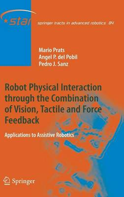Robot Physical Interaction through the combination of Vision, Tactile and Force Feedback: Applications to Assistive Robotics - Springer Tracts in Advanced Robotics 84 (Hardback)