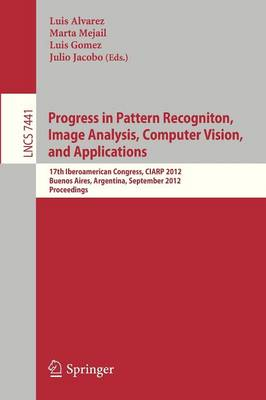 Progress in Pattern Recognition, Image Analysis, Computer Vision, and Applications: 17th Iberoamerican Congress, CIARP 2012, Buenos Aires, Argentina, September 3-6, 2012, Proceedings - Image Processing, Computer Vision, Pattern Recognition, and Graphics 7441 (Paperback)