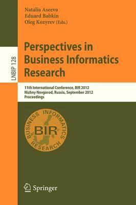 Perspectives in Business Informatics Research: 11th International Conference, BIR 2012, Nizhny Novgorod, Russia, September 24-26, 2012, Proceedings - Lecture Notes in Business Information Processing 128 (Paperback)