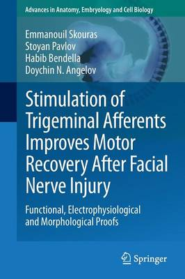 Stimulation of Trigeminal Afferents Improves Motor Recovery After Facial Nerve Injury: Functional, Electrophysiological and Morphological Proofs - Advances in Anatomy, Embryology and Cell Biology 213 (Paperback)