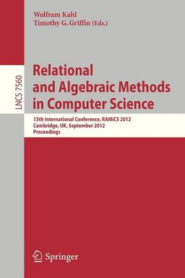 Relational and Algebraic Methods in Computer Science: 13th International Conference, RAMiCS 2012, Cambridge, United Kingdom, September 17-21, 2012, Proceedings - Lecture Notes in Computer Science 7560 (Paperback)
