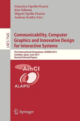 Communicability, Computer Graphics, and Innovative Design for Interactive Systems: First International Symposium, CCGIDIS 2011, Cordoba, Spain, June 28-29, 2011, Revised Selected Papers - Information Systems and Applications, incl. Internet/Web, and HCI 7545 (Paperback)