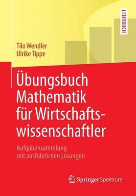 bungsbuch Mathematik F r Wirtschaftswissenschaftler: Aufgabensammlung Mit Ausf hrlichen L sungen - Springer-Lehrbuch (Paperback)