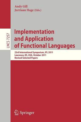 Implementation and Application of Functional Languages: 23rd International Symposium, IFL 2011, Lawrence, KS, USA, October 3-5, 2011, Revised Selected Papers - Theoretical Computer Science and General Issues 7257 (Paperback)