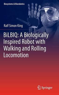 BiLBIQ: A Biologically Inspired Robot with Walking and Rolling Locomotion - Biosystems & Biorobotics 2 (Hardback)