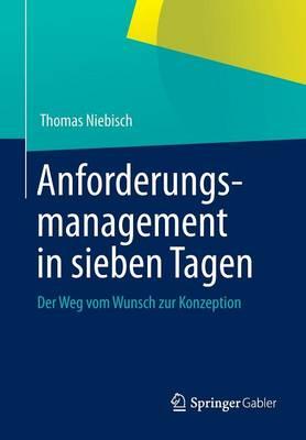 Anforderungsmanagement in Sieben Tagen: Der Weg Vom Wunsch Zur Konzeption (Paperback)