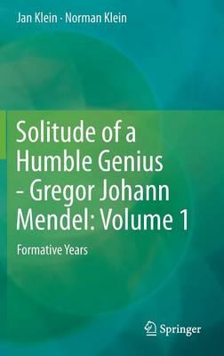Solitude of a Humble Genius - Gregor Johann Mendel: Volume 1: Formative Years (Hardback)