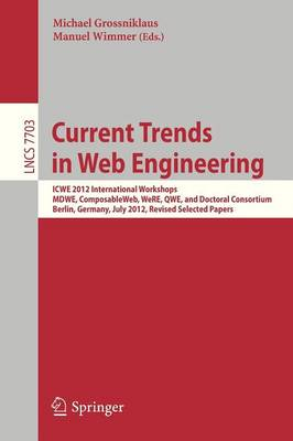 Current Trends in Web Engineering: ICWE 2012 International Workshops MDWE, ComposableWeb, WeRE, QWE, and Doctoral Consortium, Berlin, Germany, July 23-27, 2012, Revised Selected Papers - Information Systems and Applications, incl. Internet/Web, and HCI 7703 (Paperback)