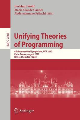 Unifying Theories of Programming: 4th International Symposium, UTP 2012, Paris, France, August 27-28, 2012, Revised Selected Papers - Theoretical Computer Science and General Issues 7681 (Paperback)