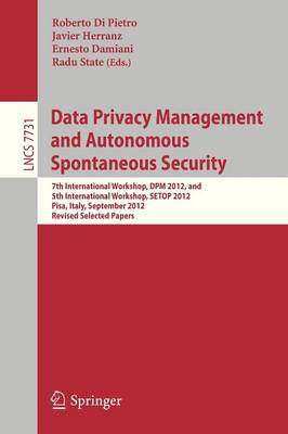 Data Privacy Management and Autonomous Spontaneous Security: 7th International Workshop, DPM 2012, and 5th International Workshop, SETOP 2012, Pisa, Italy, September 13-14, 2012. Revised Selected Papers - Lecture Notes in Computer Science 7731 (Paperback)
