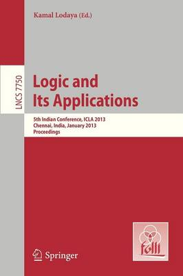 Logic and Its Applications: 5th International Conference, ICLA 2013, Chennai, India, January 10-12, 2013, Proceedings - Lecture Notes in Computer Science 7750 (Paperback)