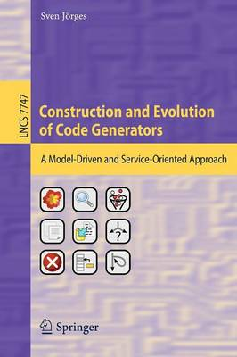 Construction and Evolution of Code Generators: A Model-Driven and Service-Oriented Approach - Programming and Software Engineering 7747 (Paperback)