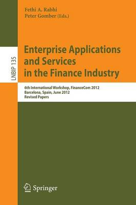 Enterprise Applications and Services in the Finance Industry: 6th International Workshop, FinanceCom 2012, Barcelona, Spain, June 10, 2012, Revised Papers - Lecture Notes in Business Information Processing 135 (Paperback)