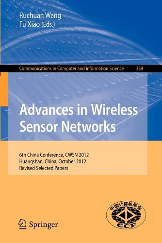 Advances in Wireless Sensor Networks: 6th China Conference, CWSN 2012, Huangshan, China, October 25-27, 2012, Revised Selected Papers - Communications in Computer and Information Science 334 (Paperback)