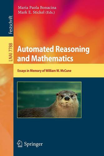 Automated Reasoning and Mathematics: Essays in Memory of William W. McCune - Lecture Notes in Artificial Intelligence 7788 (Paperback)