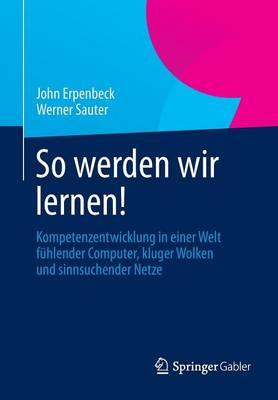 So Werden Wir Lernen!: Kompetenzentwicklung in Einer Welt F hlender Computer, Kluger Wolken Und Sinnsuchender Netze (Paperback)