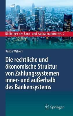 Die Rechtliche Und OEkonomische Struktur Von Zahlungssystemen Inner- Und Ausserhalb Des Bankensystems - Bibliothek Des Bank- Und Kapitalmarktrechts 2 (Hardback)