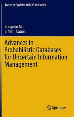 Advances in Probabilistic Databases for Uncertain Information Management - Studies in Fuzziness and Soft Computing 304 (Hardback)