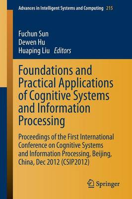 Foundations and Practical Applications of Cognitive Systems and Information Processing: Proceedings of the First International Conference on Cognitive Systems and Information Processing, Beijing, China, Dec 2012 (CSIP2012) - Advances in Intelligent Systems and Computing 215 (Paperback)