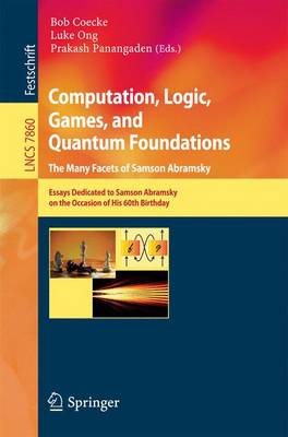 Computation, Logic, Games, and Quantum Foundations - The Many Facets of Samson Abramsky: Essays Dedicted to Samson Abramsky on the Occasion of His 60th Birthday - Theoretical Computer Science and General Issues 7860 (Paperback)