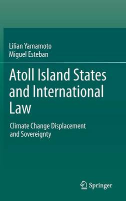 Atoll Island States and International Law: Climate Change Displacement and Sovereignty (Hardback)