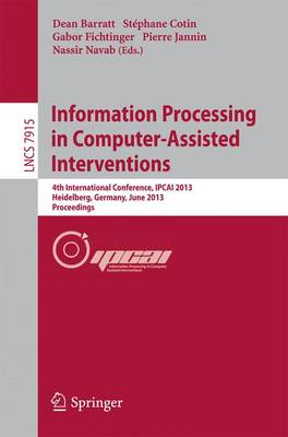 Information Processing in Computer-Assisted Interventions: 4th International Conference, IPCAI 2013, Heidelberg, Germany, June 26, 2013. Proceedings - Lecture Notes in Computer Science 7915 (Paperback)