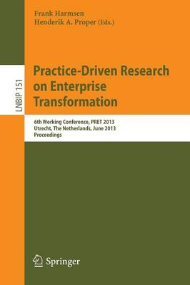 Practice-Driven Research on Enterprise Transformation: 6th Working Conference, PRET 2013, Utrecht, The Netherlands, June 6, 2013, Proceedings - Lecture Notes in Business Information Processing 151 (Paperback)