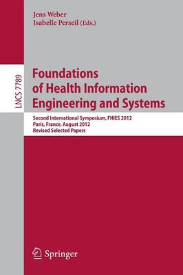 Foundations of Health Information Engineering and Systems: Second International Symposium, FHIES 2012, Paris, France, August 27-28, 2012. Revised Selected Papers - Programming and Software Engineering 7789 (Paperback)