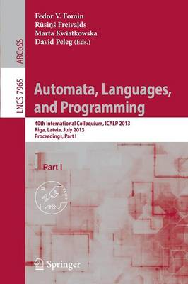 Automata, Languages, and Programming: 40th International Colloquium, ICALP 2013, Riga, Latvia, July 8-12, 2013, Proceedings, Part I - Theoretical Computer Science and General Issues 7965 (Paperback)