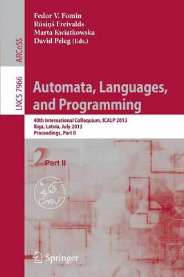 Automata, Languages, and Programming: 40th International Colloquium, ICALP 2013, Riga, Latvia, July 8-12, 2013, Proceedings, Part II - Theoretical Computer Science and General Issues 7966 (Paperback)