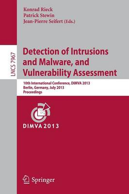 Detection of Intrusions and Malware, and Vulnerability Assessment: 10th International Conference, DIMVA 2013, Berlin, Germany, July 18-19, 2013. Proceedings - Security and Cryptology 7967 (Paperback)