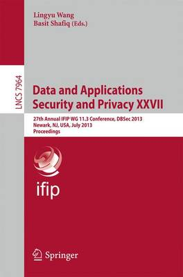 Data and Applications Security and Privacy XXVII: 27th Annual IFIP WG 11.3 Conference, DBSec 2013, Newark, NJ, USA, July 15-17, 2013, Proceedings - Information Systems and Applications, incl. Internet/Web, and HCI 7964 (Paperback)