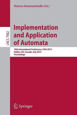 Implementation and Application of Automata: 18th International Conference, CIAA 2013, Halifax, NS, Canada, July 16-19, 2013. Proceedings - Lecture Notes in Computer Science 7982 (Paperback)