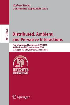 Distributed, Ambient, and Pervasive Interactions: First International Conference, DAPI 2013, Held as Part of HCI International 2013, Las Vegas, NV, USA, July 21-26, 2013. Proceedings - Information Systems and Applications, incl. Internet/Web, and HCI 8028 (Paperback)