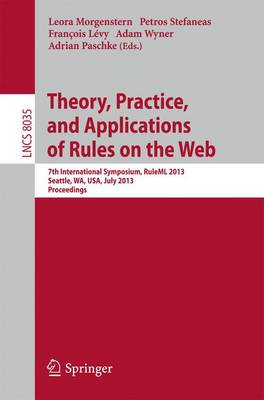 Theory, Practice, and Applications of Rules on the Web: 7th International Symposium, RuleML 2013, Seattle, WA, USA, July 11-13, 2013, Proceedings - Lecture Notes in Computer Science 8035 (Paperback)