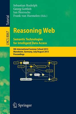 Reasoning Web. Semantic Technologies for Intelligent Data Access: 9th International Summer School 2013, Mannheim, Germany, July 30 -- August 2, 2013. Proceedings - Information Systems and Applications, incl. Internet/Web, and HCI 8067 (Paperback)