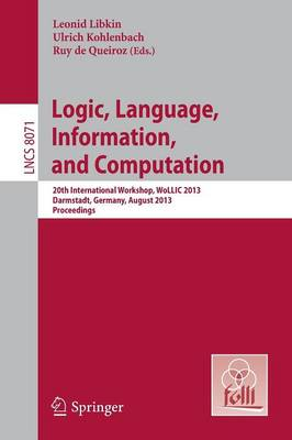 Logic, Language, Information, and Computation: 20th International Workshop, WoLLIC 2013, Darmstadt, Germany, August 20-23, 2013, Proceedings - Theoretical Computer Science and General Issues 8071 (Paperback)