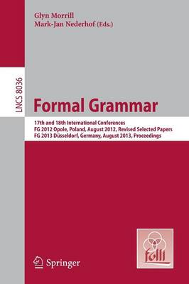 Formal Grammar: 17th and 18th International Conferences, FG 2012 Opole, Poland, August 2012, Revised Selected PapersFG 2013 Dusseldorf, Germany, August 2013, Proceedings - Lecture Notes in Computer Science 8036 (Paperback)