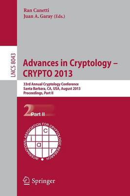 Advances in Cryptology - CRYPTO 2013: 33rd Annual Cryptology Conference, Santa Barbara, CA, USA, August 18-22, 2013. Proceedings, Part II - Lecture Notes in Computer Science 8043 (Paperback)