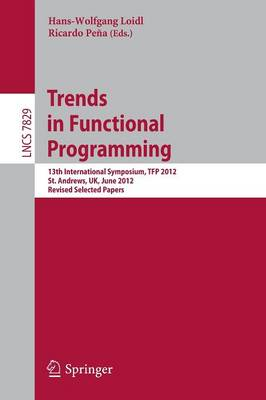 Trends in Functional Programming: 13th International Symposium, TFP 2012, St Andrews, UK, June 12-14, 2012, Revised Selected Papers - Lecture Notes in Computer Science 7829 (Paperback)